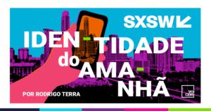 SXSW: IDENTIDADE DO AMANHÃ