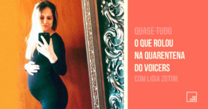 O Que Rolou na Quarentena do Voicers? com Ligia Zotini
