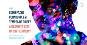 Como fazer curadoria em tempos de crise? A resposta está na Soft Economy