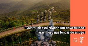 Solarpunk está criando um novo mundo maravilhoso nas fendas do antigo