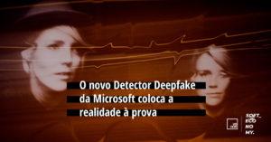 Novo Detector Deepfake da Microsoft coloca a realidade à prova