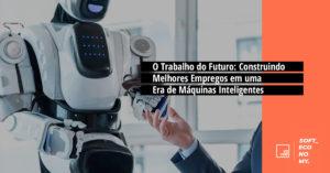 O Trabalho do Futuro: Construindo Melhores Empregos em uma Era de Máquinas Inteligentes