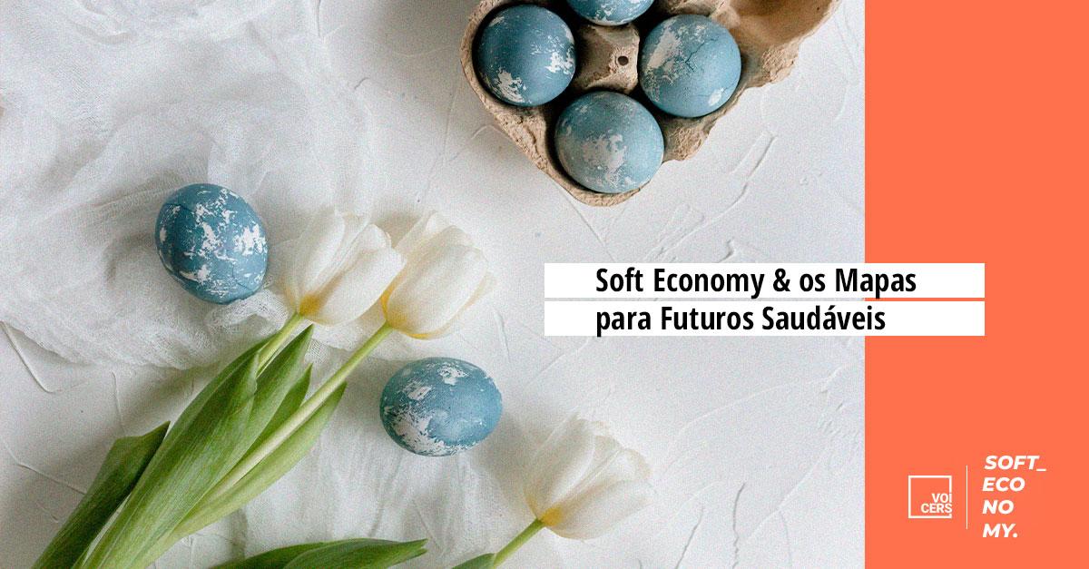 Soft Economy & os Mapas para Futuros Saudáveis