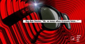 "Ray-Ban Stories: ""Ah, se meus olhos tirassem fotos…"""