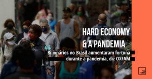 Hard Economy da Pandemia: Bilionários no Brasil aumentaram fortuna durante a pandemia, diz Oxfam