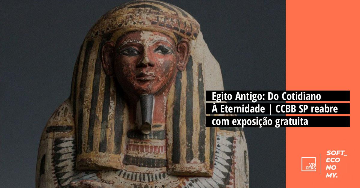 Egito Antigo: Do Cotidiano À Eternidade | CCBB SP reabre com exposição gratuita